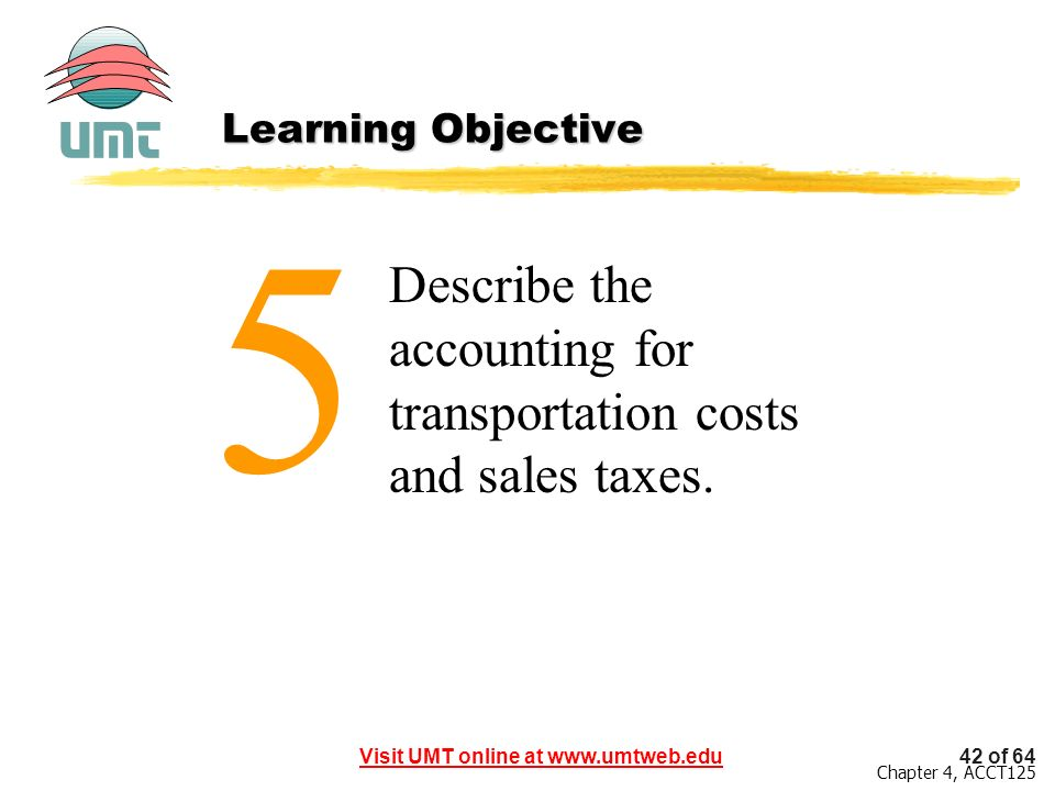 42 of 64Visit UMT online at www.umtweb.edu Chapter 4, ACCT125 Describe the accounting for transportation costs and sales taxes. 5 Learning Objective