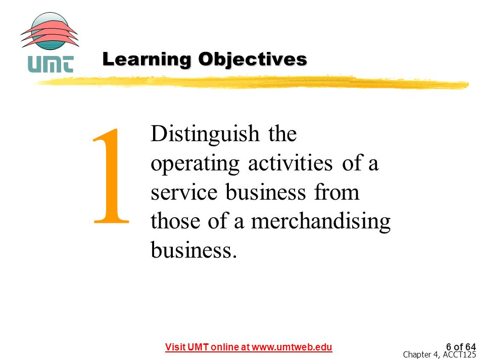 6 of 64Visit UMT online at www.umtweb.edu Chapter 4, ACCT125 1 Distinguish the operating activities of a service business from those of a merchandisin