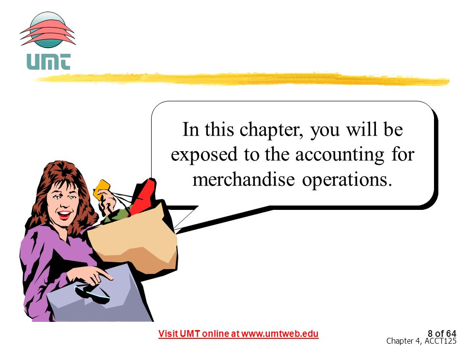 8 of 64Visit UMT online at www.umtweb.edu Chapter 4, ACCT125 In this chapter, you will be exposed to the accounting for merchandise operations.