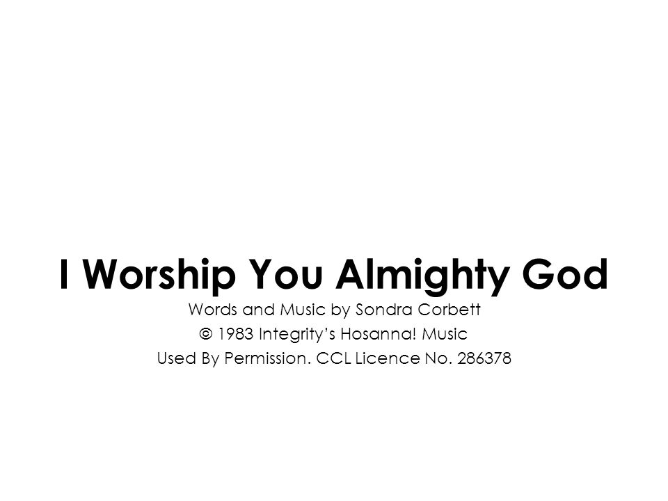 I Worship You Almighty God Words and Music by Sondra Corbett © 1983 Integritys Hosanna! Music Used By Permission. CCL Licence No. 286378
