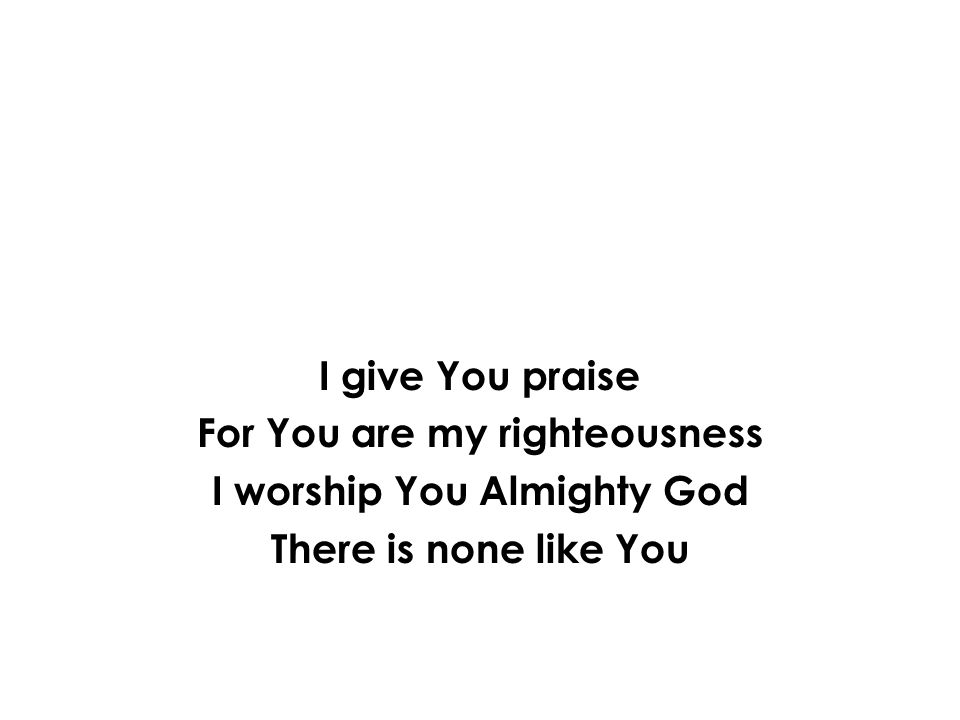 I give You praise For You are my righteousness I worship You Almighty God There is none like You