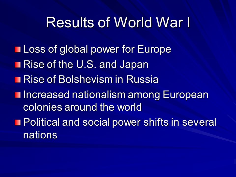 Results of World War I Loss of global power for Europe Rise of the U.S. and Japan Rise of Bolshevism in Russia Increased nationalism among European co