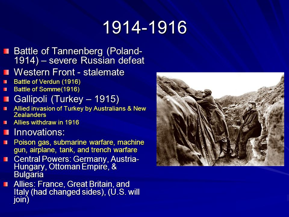 1914-1916 Battle of Tannenberg (Poland- 1914) – severe Russian defeat Western Front - stalemate Battle of Verdun (1916) Battle of Somme(1916) Gallipol