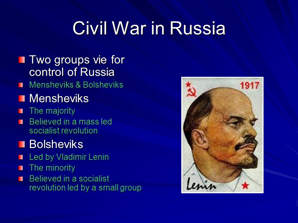 Civil War in Russia Two groups vie for control of Russia Mensheviks & Bolsheviks Mensheviks The majority Believed in a mass led socialist revolution B
