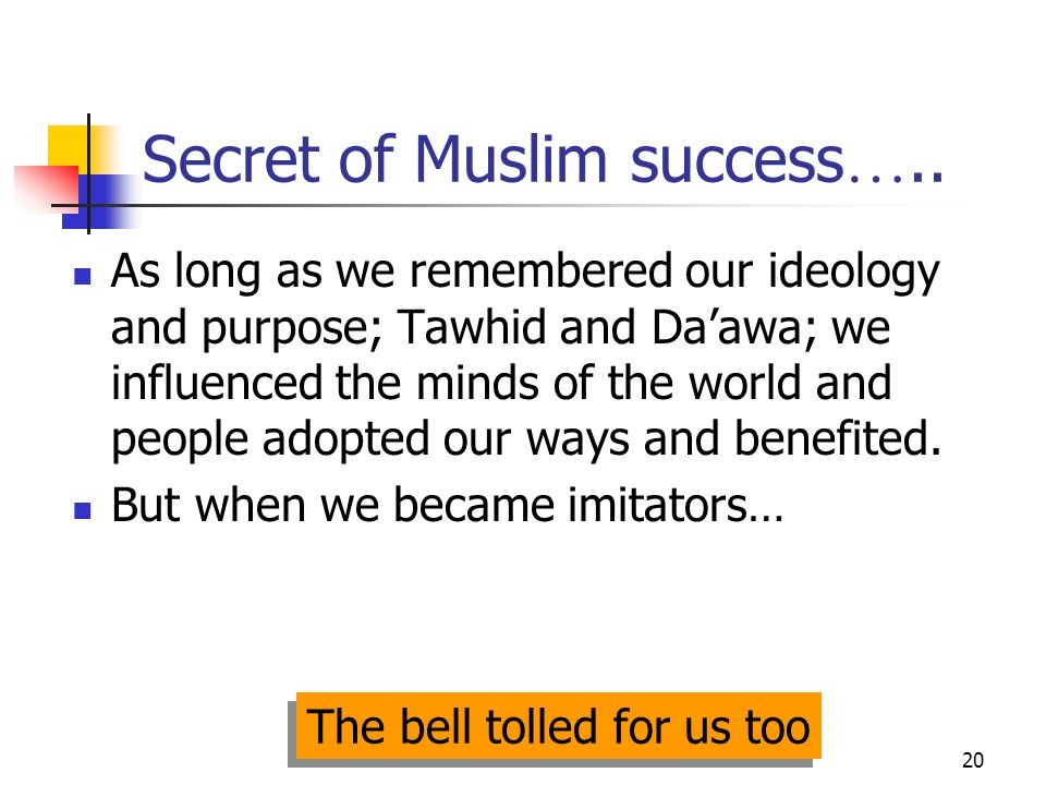 20 Secret of Muslim success ….. As long as we remembered our ideology and purpose; Tawhid and Daawa; we influenced the minds of the world and people a