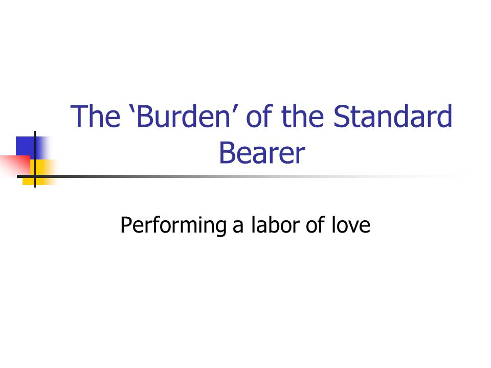 The Burden of the Standard Bearer Performing a labor of love