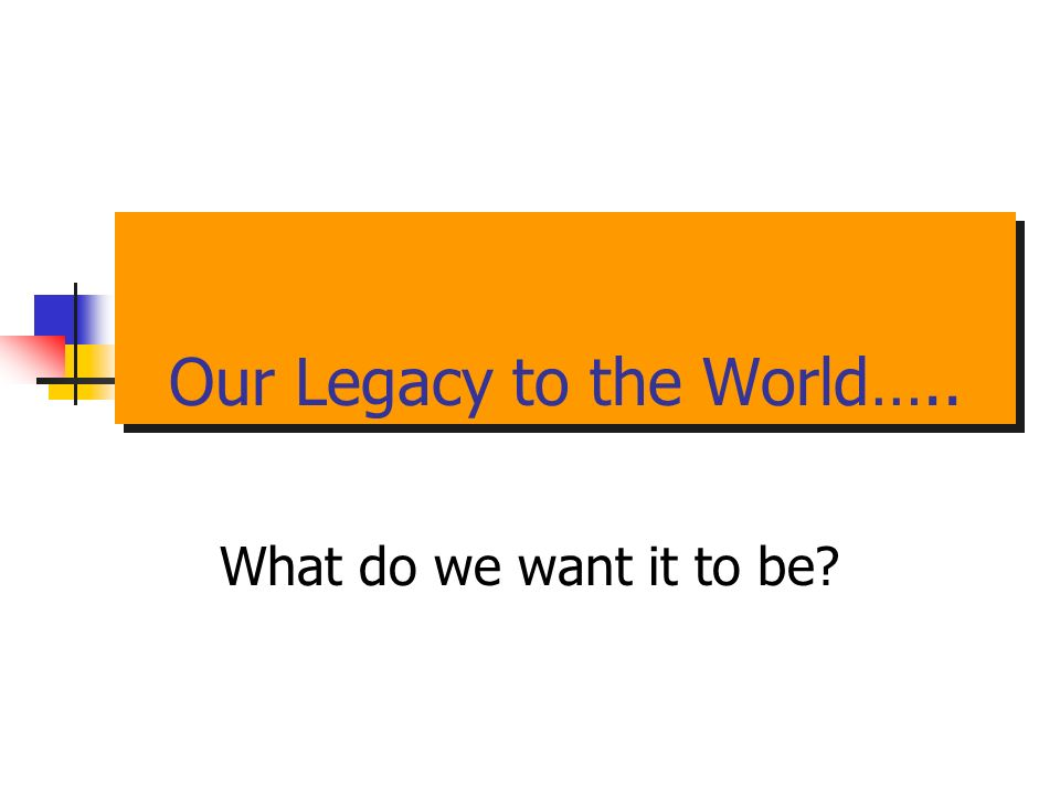 Our Legacy to the World….. What do we want it to be?