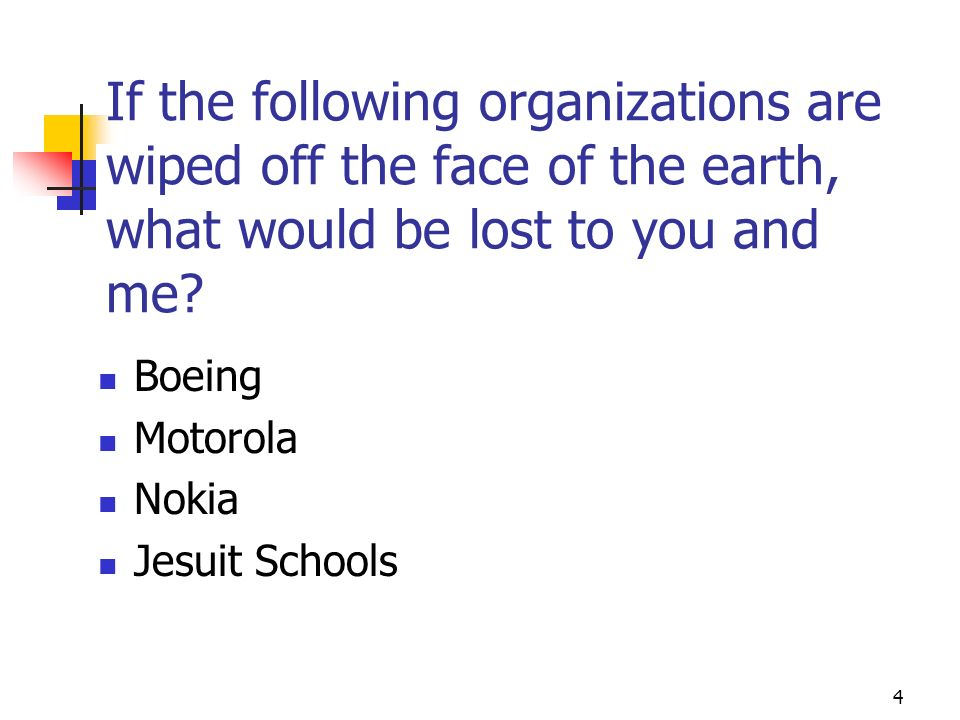 4 If the following organizations are wiped off the face of the earth, what would be lost to you and me? Boeing Motorola Nokia Jesuit Schools