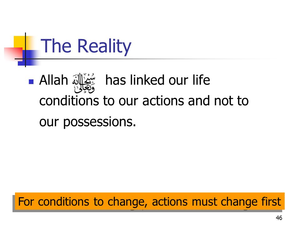 46 The Reality Allah has linked our life conditions to our actions and not to our possessions. For conditions to change, actions must change first