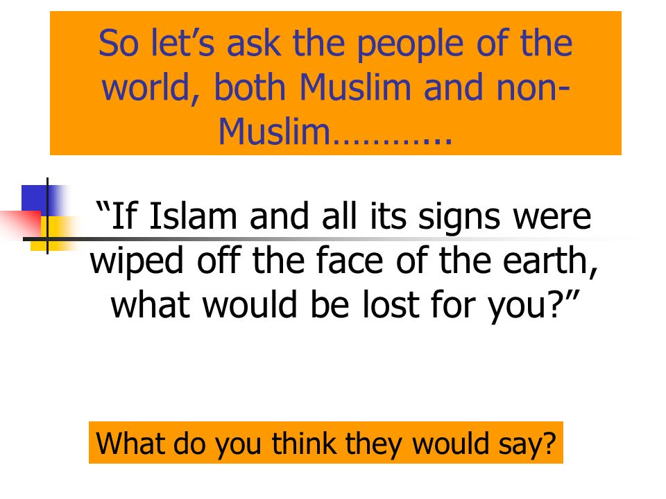 So lets ask the people of the world, both Muslim and non- Muslim………... If Islam and all its signs were wiped off the face of the earth, what would be