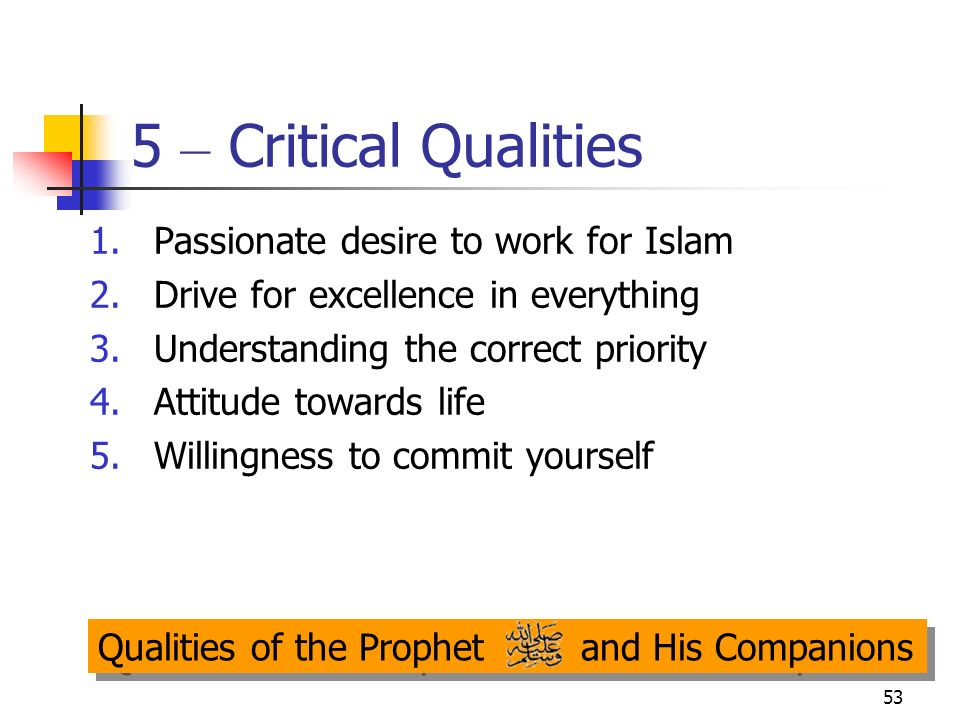 53 5 – Critical Qualities 1.Passionate desire to work for Islam 2.Drive for excellence in everything 3.Understanding the correct priority 4.Attitude t