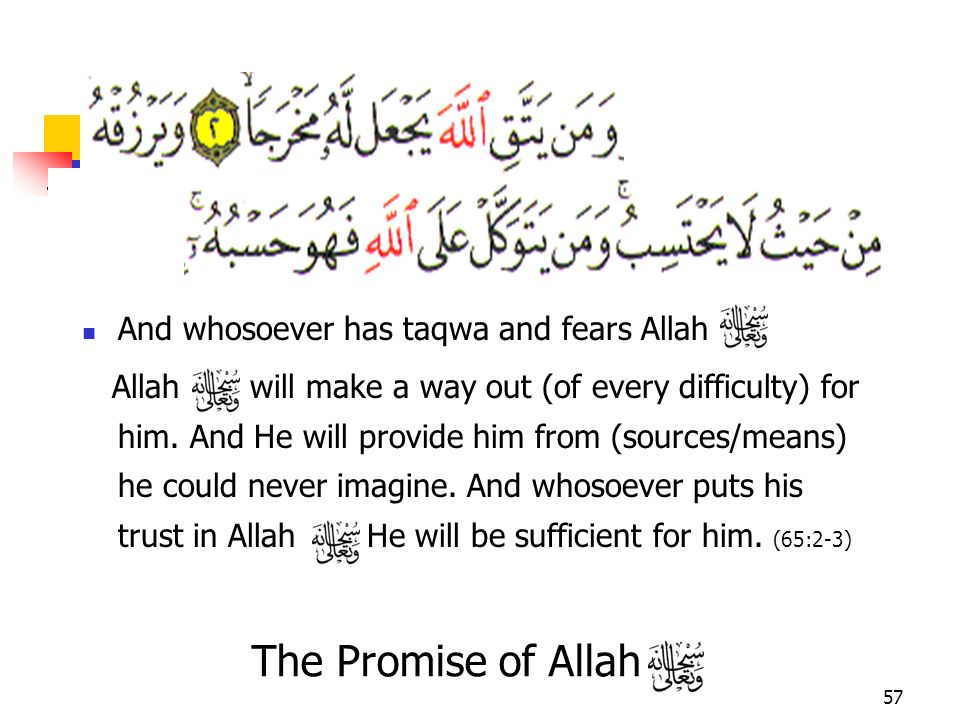57 And whosoever has taqwa and fears Allah Allah will make a way out (of every difficulty) for him. And He will provide him from (sources/means) he co