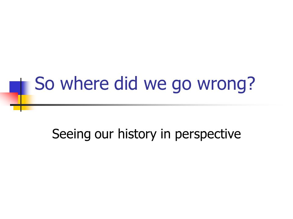 So where did we go wrong? Seeing our history in perspective