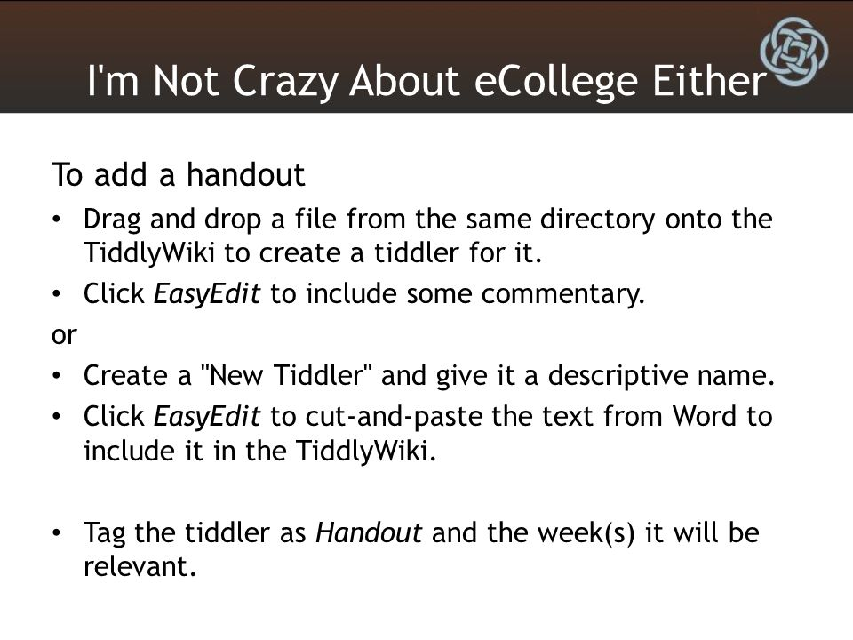 I'm Not Crazy About eCollege Either To add a handout Drag and drop a file from the same directory onto the TiddlyWiki to create a tiddler for it. Clic