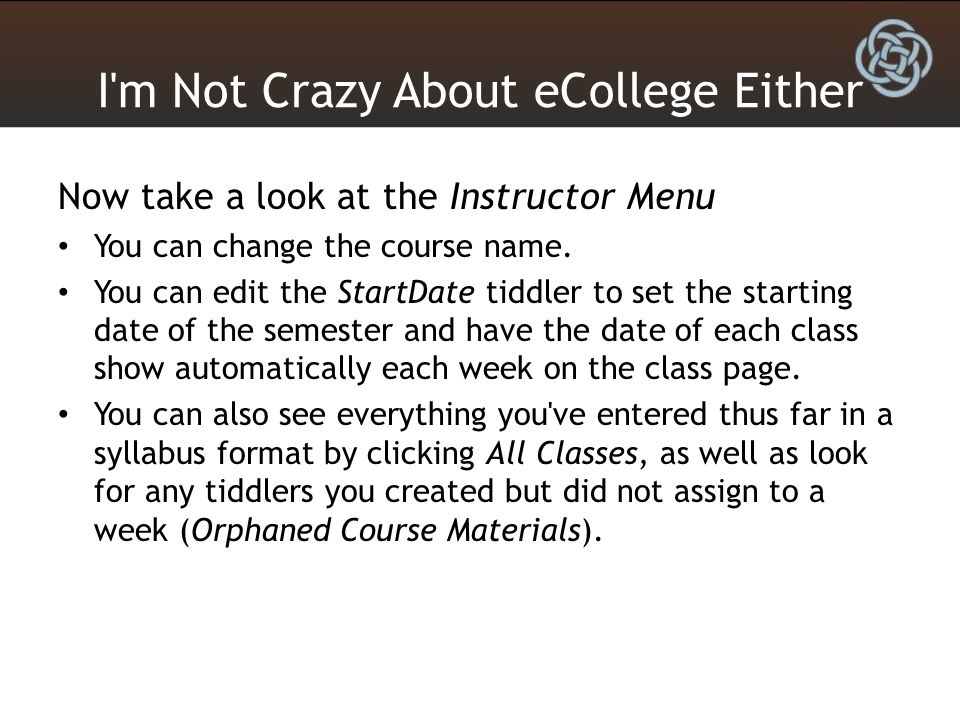I'm Not Crazy About eCollege Either Now take a look at the Instructor Menu You can change the course name. You can edit the StartDate tiddler to set t