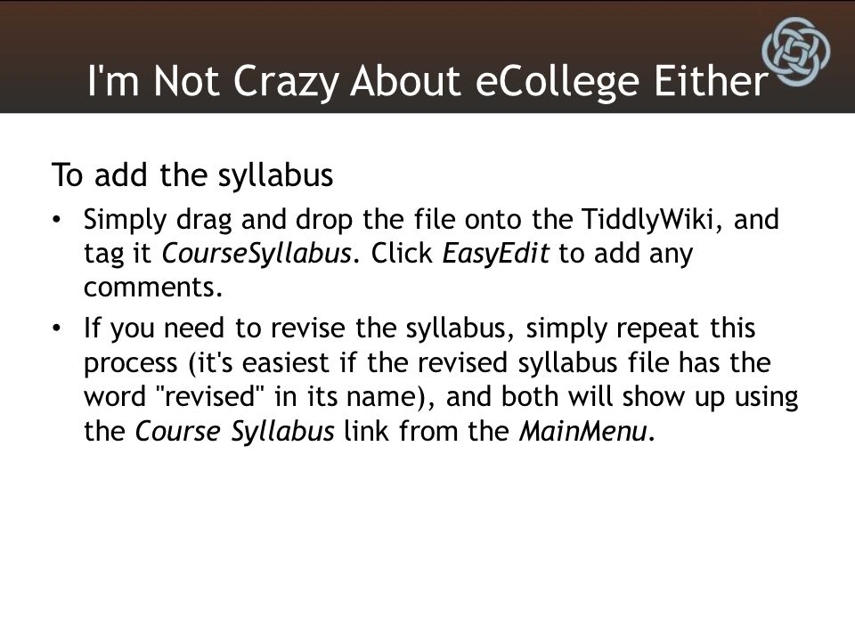 I'm Not Crazy About eCollege Either To add the syllabus Simply drag and drop the file onto the TiddlyWiki, and tag it CourseSyllabus. Click EasyEdit t