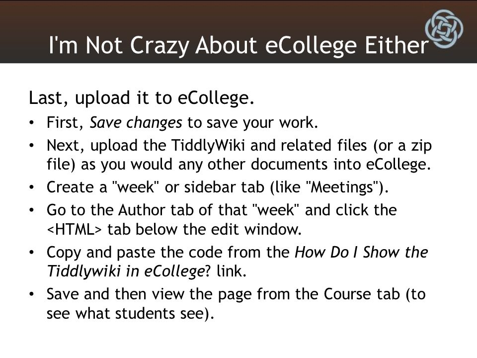 I'm Not Crazy About eCollege Either Last, upload it to eCollege. First, Save changes to save your work. Next, upload the TiddlyWiki and related files