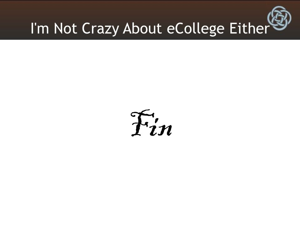 I m Not Crazy About eCollege Either Fin