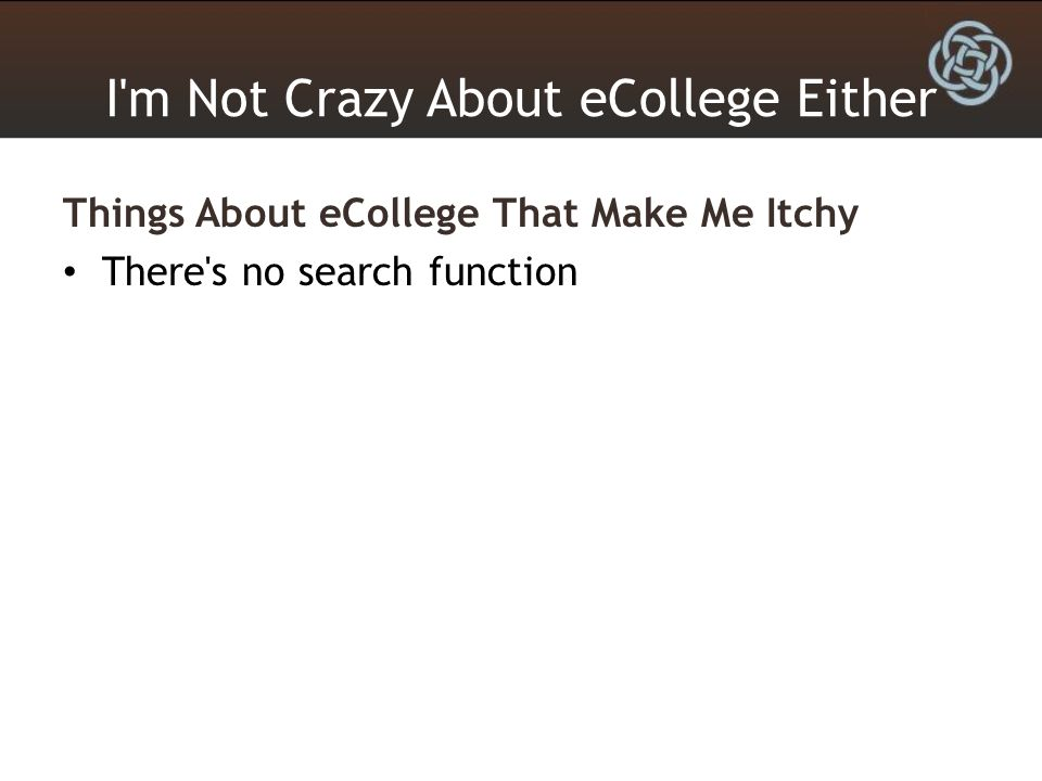 I m Not Crazy About eCollege Either Things About eCollege That Make Me Itchy There s no search function