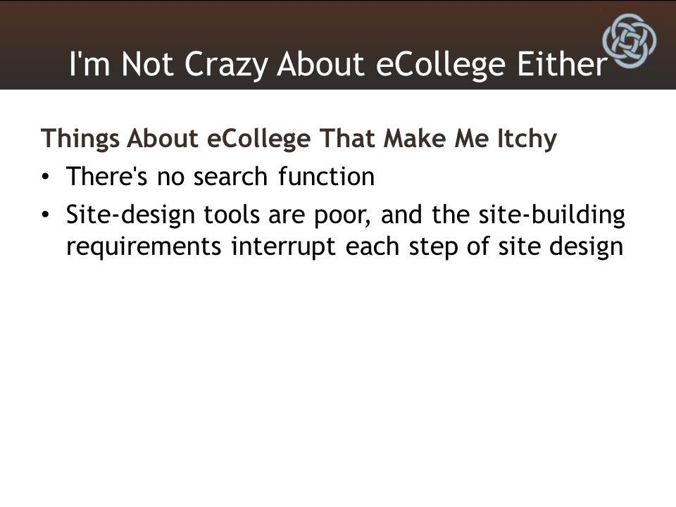 I'm Not Crazy About eCollege Either Things About eCollege That Make Me Itchy There's no search function Site-design tools are poor, and the site-build