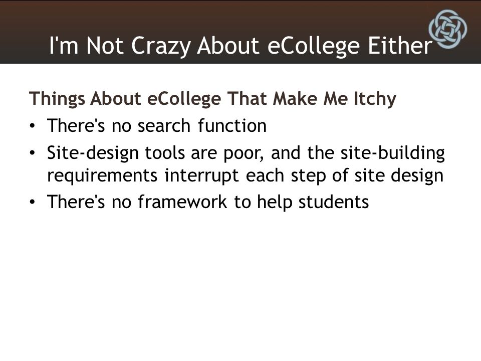 I m Not Crazy About eCollege Either Things About eCollege That Make Me Itchy There s no search function Site-design tools are poor, and the site-building requirements interrupt each step of site design There s no framework to help students