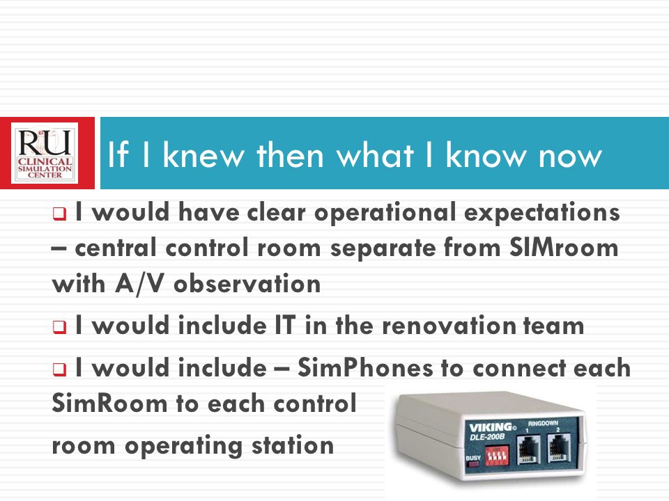 I would have clear operational expectations – central control room separate from SIMroom with A/V observation I would include IT in the renovation team I would include – SimPhones to connect each SimRoom to each control room operating station If I knew then what I know now