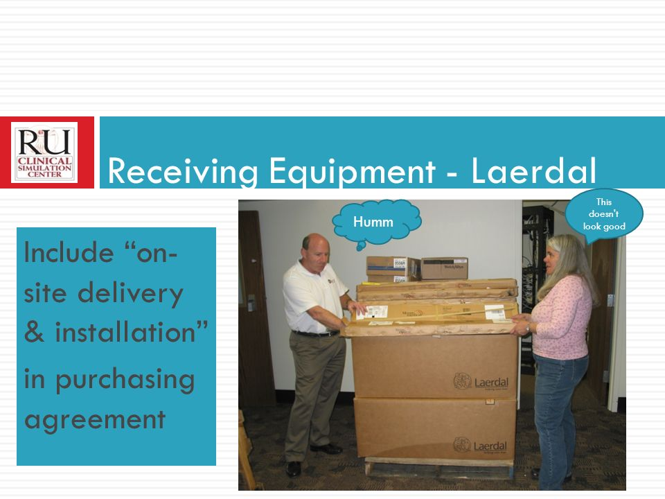 Include on- site delivery & installation in purchasing agreement Receiving Equipment - Laerdal Humm This doesn t look good
