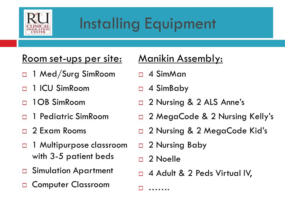 Installing Equipment Room set-ups per site: 1 Med/Surg SimRoom 1 ICU SimRoom 1OB SimRoom 1 Pediatric SimRoom 2 Exam Rooms 1 Multipurpose classroom with 3-5 patient beds Simulation Apartment Computer Classroom Manikin Assembly: 4 SimMan 4 SimBaby 2 Nursing & 2 ALS Annes 2 MegaCode & 2 Nursing Kellys 2 Nursing & 2 MegaCode Kids 2 Nursing Baby 2 Noelle 4 Adult & 2 Peds Virtual IV, …….