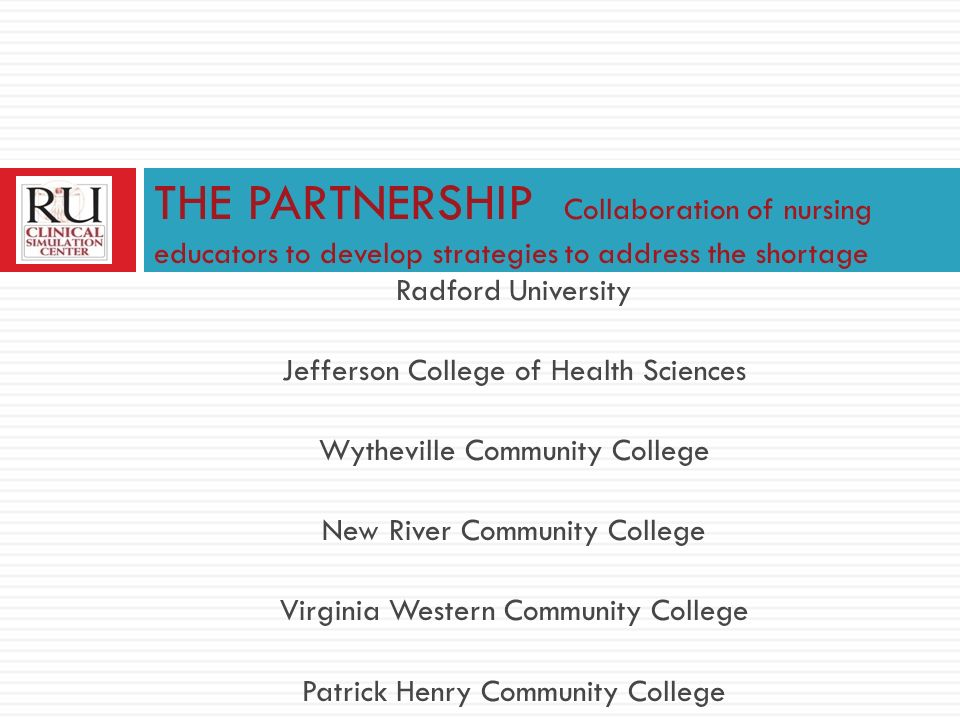 Radford University Jefferson College of Health Sciences Wytheville Community College New River Community College Virginia Western Community College Patrick Henry Community College THE PARTNERSHIP Collaboration of nursing educators to develop strategies to address the shortage