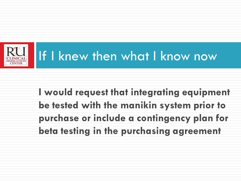 I would request that integrating equipment be tested with the manikin system prior to purchase or include a contingency plan for beta testing in the purchasing agreement If I knew then what I know now