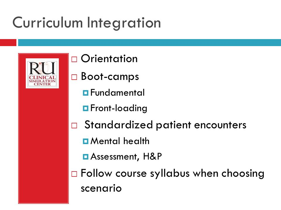 Curriculum Integration Orientation Boot-camps Fundamental Front-loading Standardized patient encounters Mental health Assessment, H&P Follow course syllabus when choosing scenario