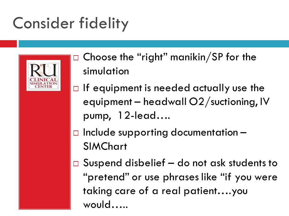 Consider fidelity Choose the right manikin/SP for the simulation If equipment is needed actually use the equipment – headwall O2/suctioning, IV pump, 12-lead….