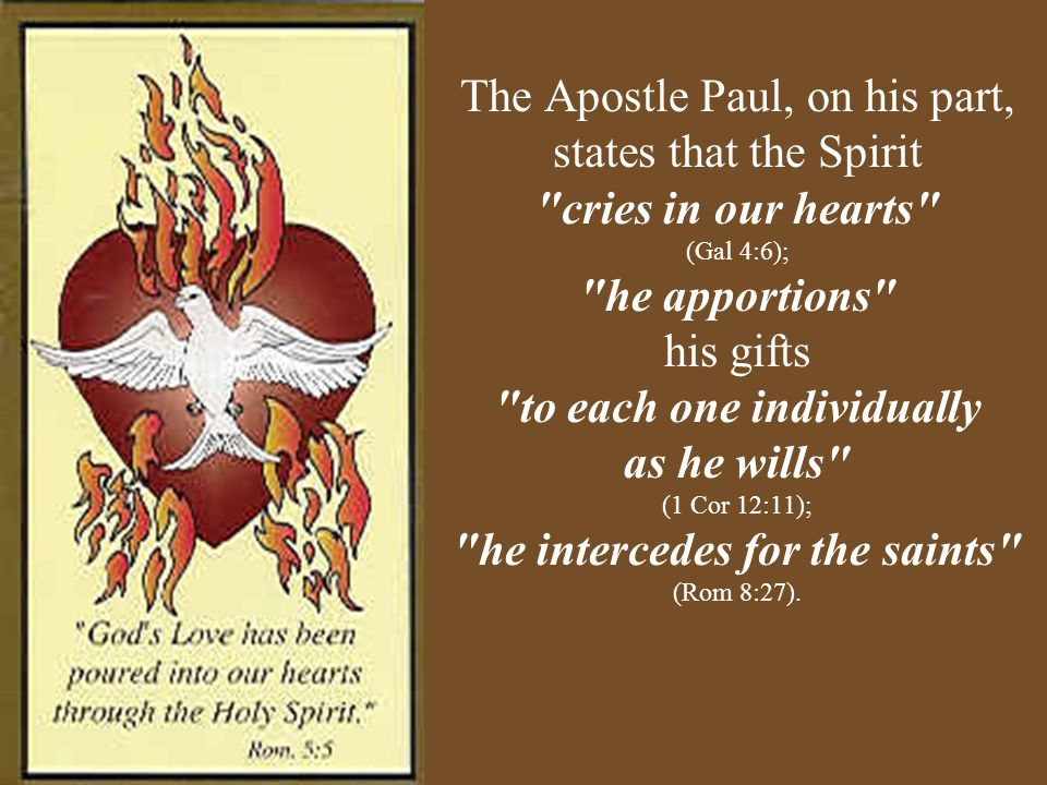 The Apostle Paul, on his part, states that the Spirit cries in our hearts (Gal 4:6); he apportions his gifts to each one individually as he wills (1 Cor 12:11); he intercedes for the saints (Rom 8:27).