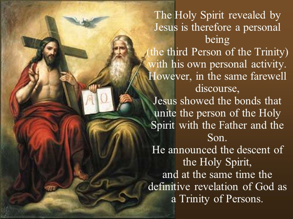 The Holy Spirit revealed by Jesus is therefore a personal being (the third Person of the Trinity) with his own personal activity.