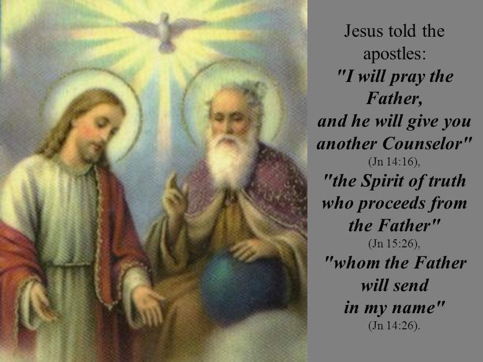 Jesus told the apostles: I will pray the Father, and he will give you another Counselor (Jn 14:16), the Spirit of truth who proceeds from the Father (Jn 15:26), whom the Father will send in my name (Jn 14:26).