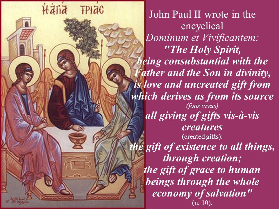 John Paul II wrote in the encyclical Dominum et Vivificantem: The Holy Spirit, being consubstantial with the Father and the Son in divinity, is love and uncreated gift from which derives as from its source (fons vivus) all giving of gifts vis-à-vis creatures (created gifts): the gift of existence to all things, through creation; the gift of grace to human beings through the whole economy of salvation (n.