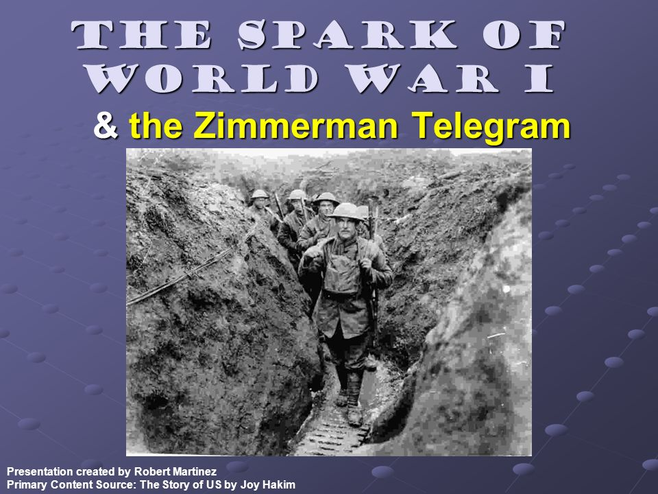 The Spark of World War I & the Zimmerman Telegram Presentation created by Robert Martinez Primary Content Source: The Story of US by Joy Hakim