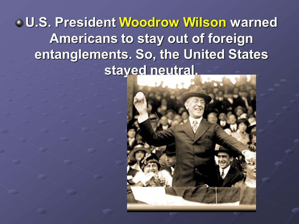 U.S. President Woodrow Wilson warned Americans to stay out of foreign entanglements. So, the United States stayed neutral.