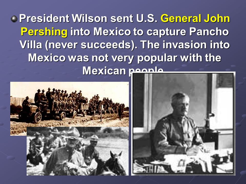 President Wilson sent U.S. General John Pershing into Mexico to capture Pancho Villa (never succeeds). The invasion into Mexico was not very popular w