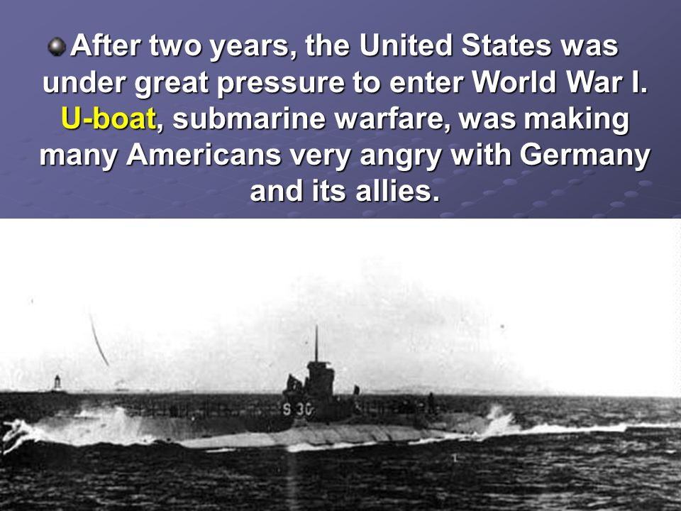 After two years, the United States was under great pressure to enter World War I. U-boat, submarine warfare, was making many Americans very angry with