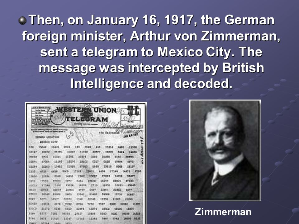 Then, on January 16, 1917, the German foreign minister, Arthur von Zimmerman, sent a telegram to Mexico City. The message was intercepted by British I
