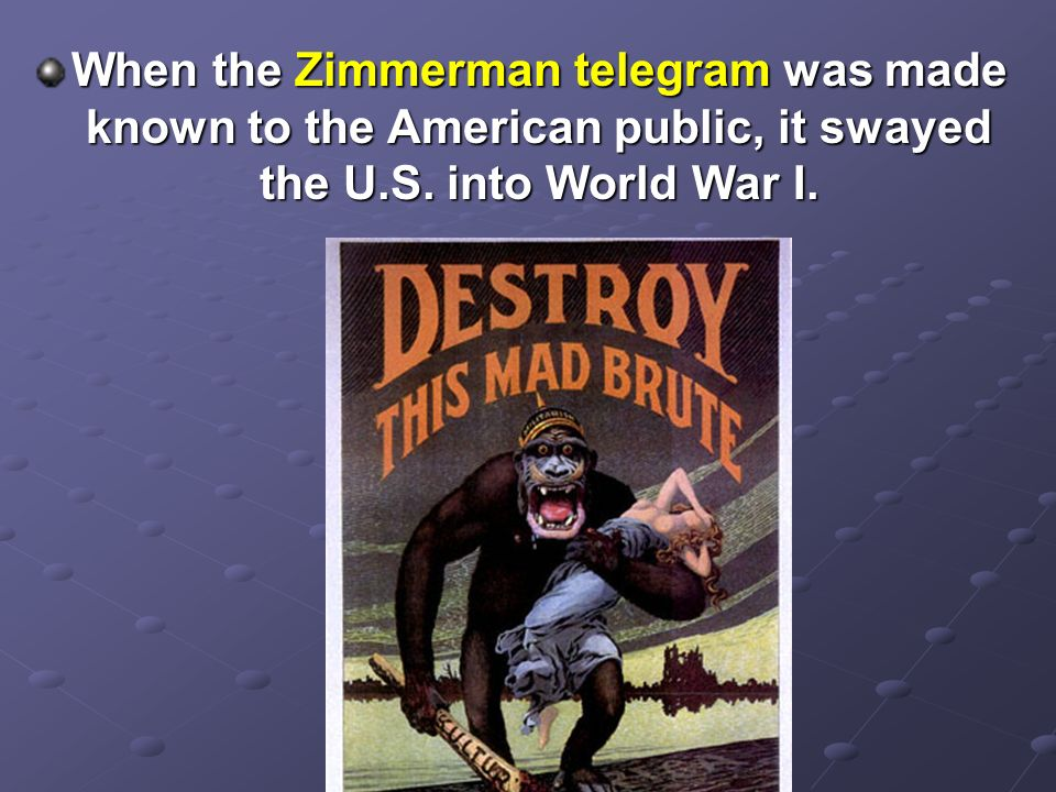 When the Zimmerman telegram was made known to the American public, it swayed the U.S. into World War I.