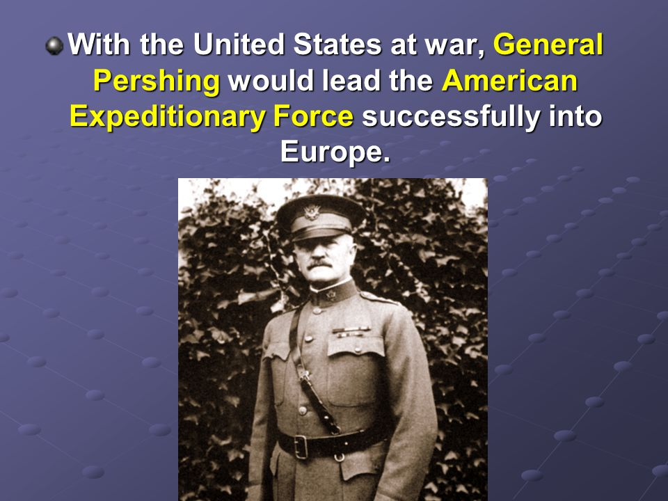 With the United States at war, General Pershing would lead the American Expeditionary Force successfully into Europe.