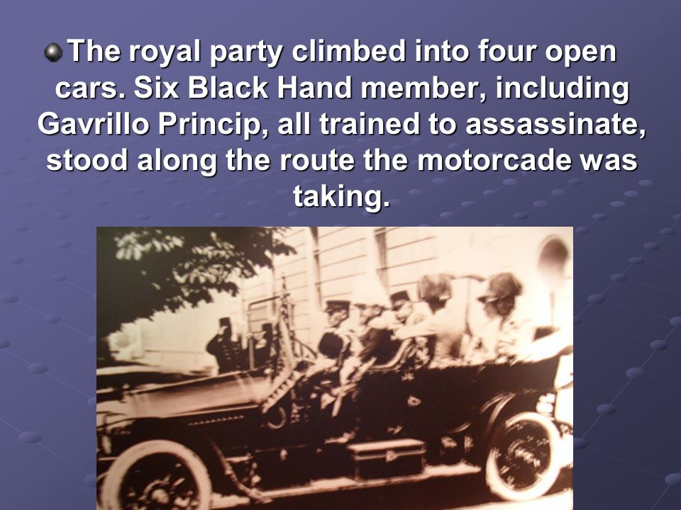 The royal party climbed into four open cars. Six Black Hand member, including Gavrillo Princip, all trained to assassinate, stood along the route the