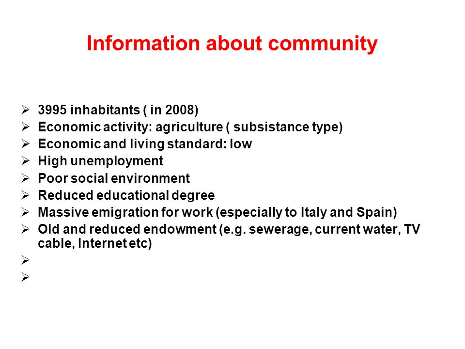 Information about community 3995 inhabitants ( in 2008) Economic activity: agriculture ( subsistance type) Economic and living standard: low High unemployment Poor social environment Reduced educational degree Massive emigration for work (especially to Italy and Spain) Old and reduced endowment (e.g.