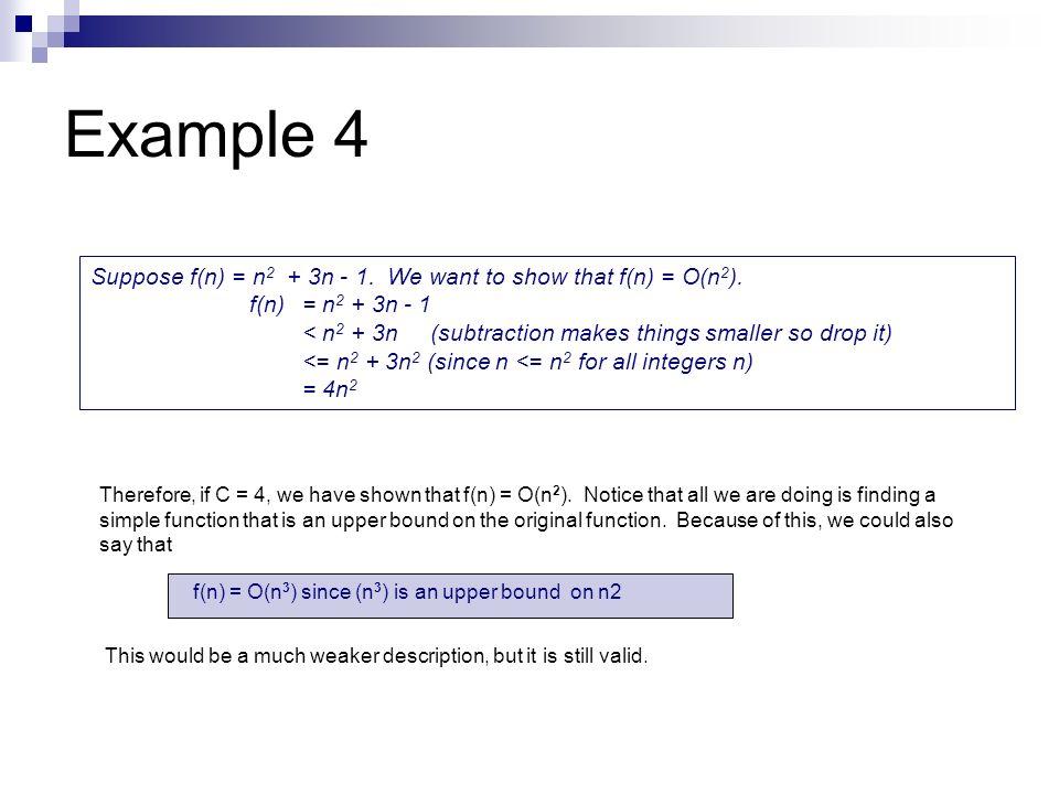 Example 4 Suppose f(n) = n 2 + 3n - 1. We want to show that f(n) = O(n 2 ). f(n) = n 2 + 3n - 1 < n 2 + 3n (subtraction makes things smaller so drop i