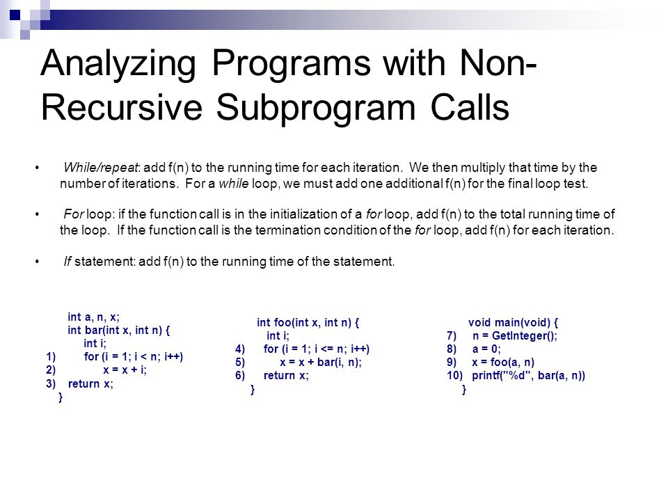 Analyzing Programs with Non- Recursive Subprogram Calls While/repeat: add f(n) to the running time for each iteration. We then multiply that time by t