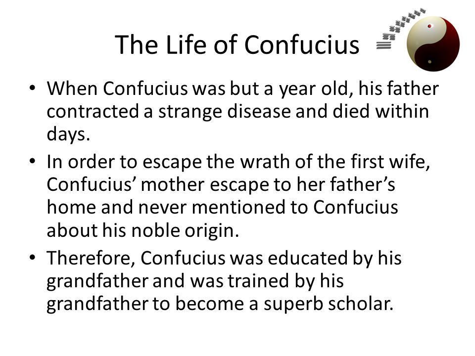 The Life of Confucius When Confucius was but a year old, his father contracted a strange disease and died within days.
