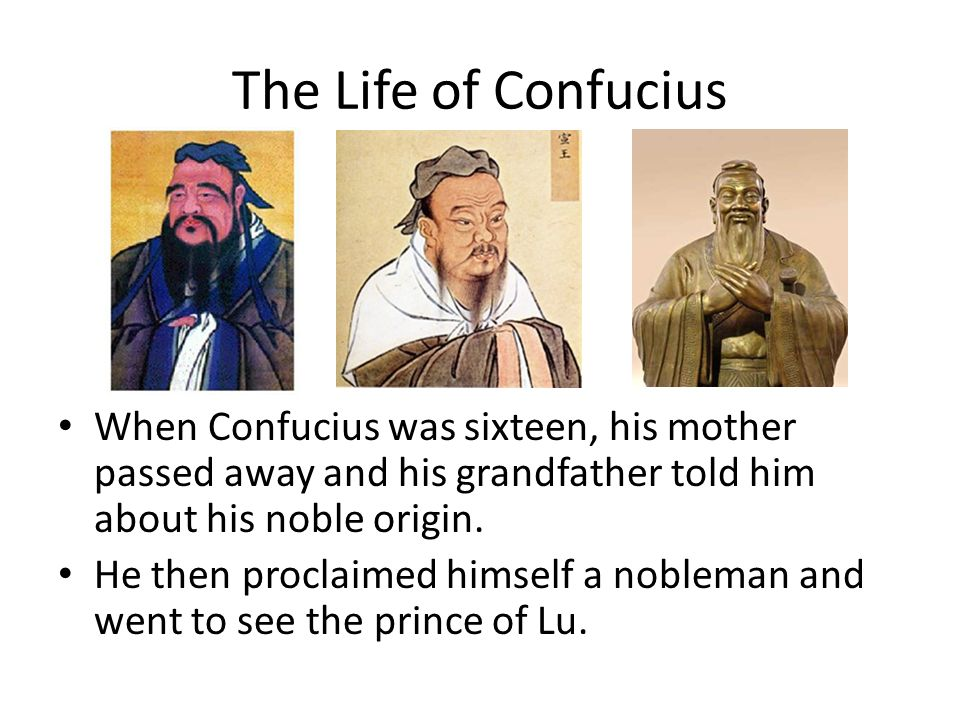The Life of Confucius When Confucius was sixteen, his mother passed away and his grandfather told him about his noble origin.