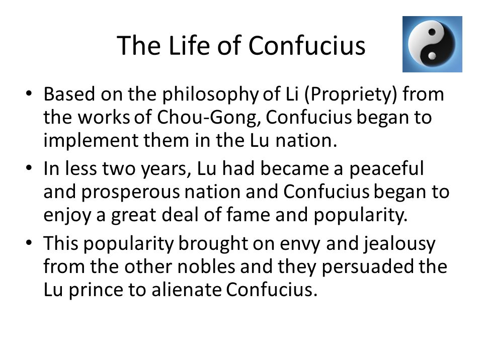 The Life of Confucius Based on the philosophy of Li (Propriety) from the works of Chou-Gong, Confucius began to implement them in the Lu nation.